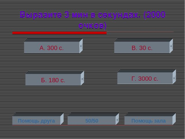Выразите 3 мин в секундах. (2000 очков) А. 300 с. Б. 180 с. Г. 3000 с. В. 30...