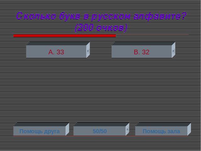 Сколько букв в русском алфавите? (200 очков) А. 33 В. 32 Помощь друга 50/50 П...