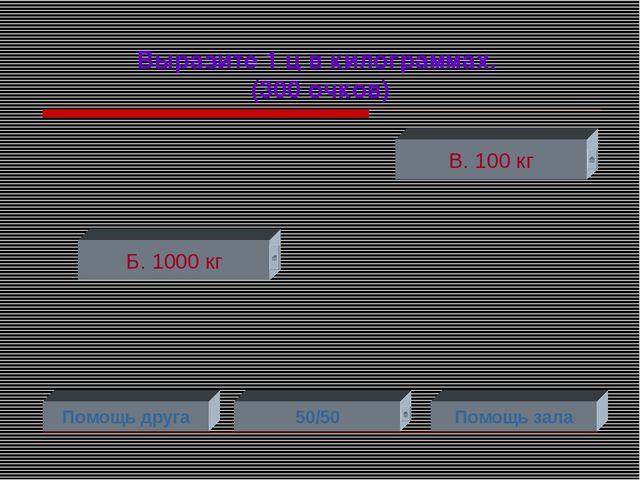 Выразите 1 ц в килограммах. (300 очков) Б. 1000 кг В. 100 кг Помощь друга 50/...