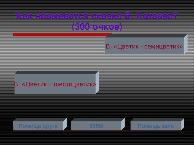 Как называется сказка В. Катаева? (300 очков) Б. «Цветик – шестицветик» В. «Ц...
