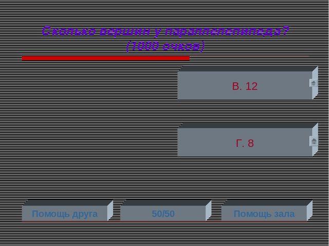 Сколько вершин у параллелепипеда? (1000 очков) Г. 8 В. 12 Помощь друга 50/50...