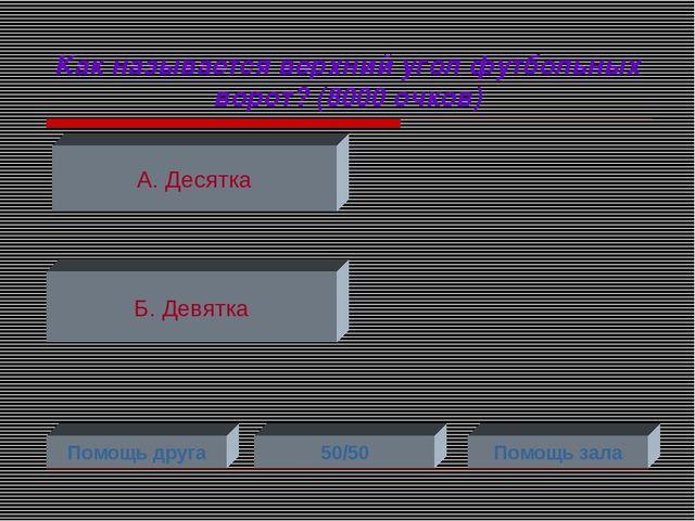 Как называется верхний угол футбольных ворот? (8000 очков) А. Десятка Б. Девя...