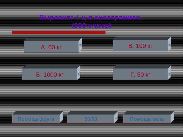 Выразите 1 ц в килограммах. (300 очков) А. 60 кг Б. 1000 кг Г. 50 кг В. 100 к...