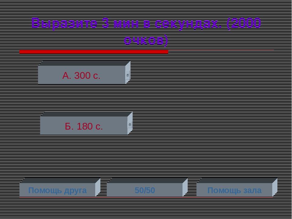 Выразите 3 мин в секундах. (2000 очков) А. 300 с. Б. 180 с. Помощь друга 50/5...