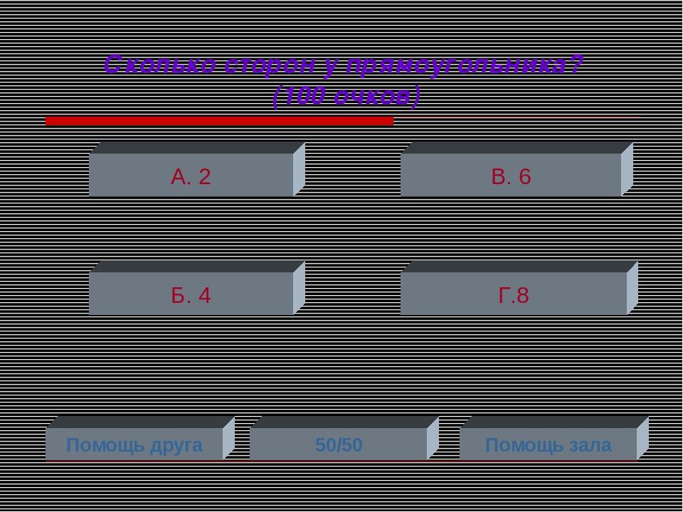 Сколько сторон у прямоугольника? (100 очков) А. 2 Б. 4 Г.8 В. 6 Помощь друга...