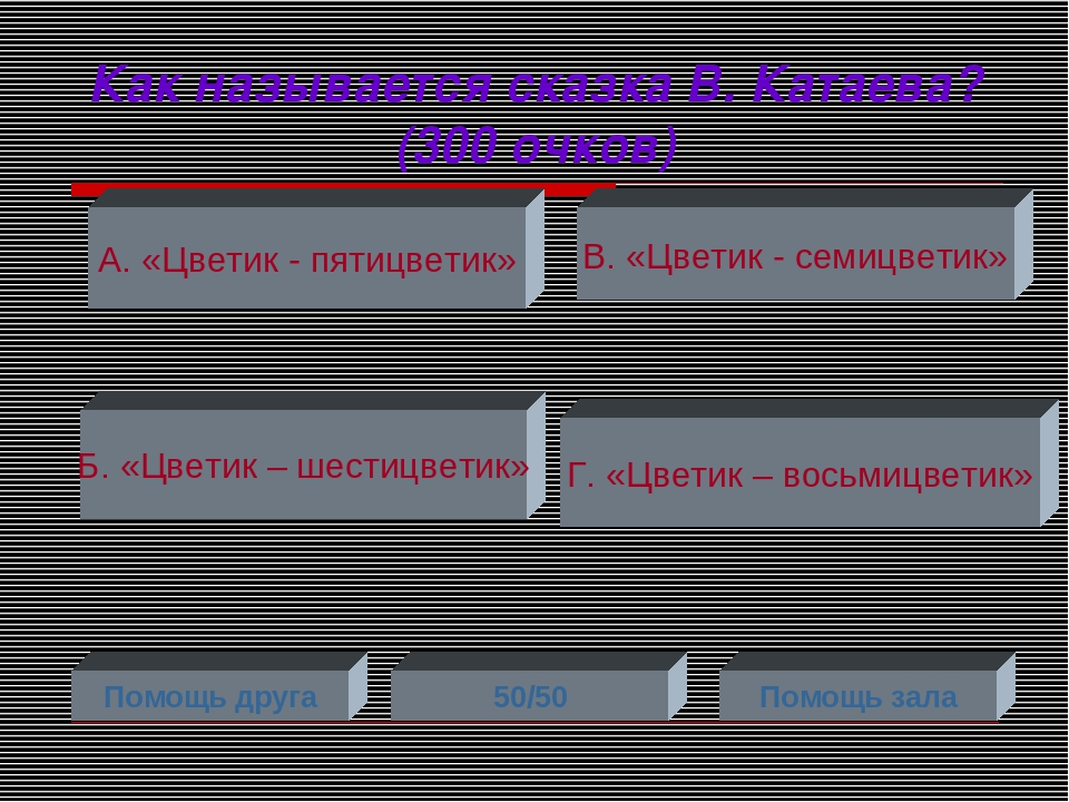 Как называется сказка В. Катаева? (300 очков) А. «Цветик - пятицветик» Б. «Цв...