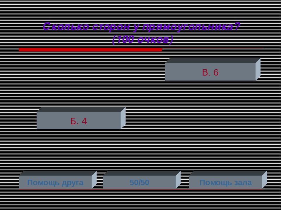 Сколько сторон у прямоугольника? (100 очков) Б. 4 В. 6 Помощь друга 50/50 Пом...