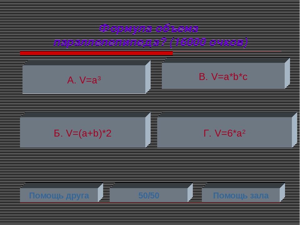 Формула объема параллелепипеда? (16000 очков) А. V=a3 Б. V=(a+b)*2 Г. V=6*a2...