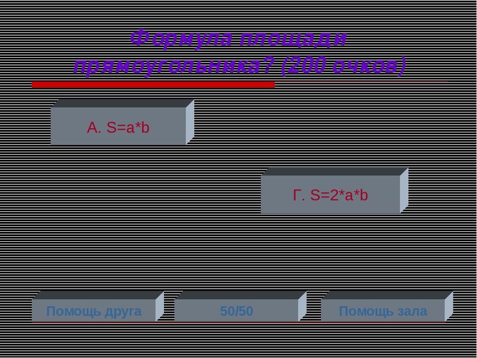 Формула площади прямоугольника? (200 очков) А. S=a*b Г. S=2*a*b Помощь друга...
