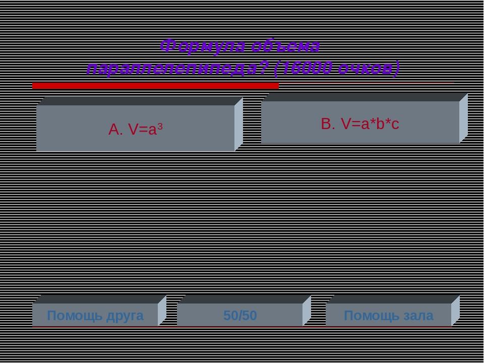 Формула объема параллелепипеда? (16000 очков) А. V=a3 В. V=a*b*c Помощь друга...