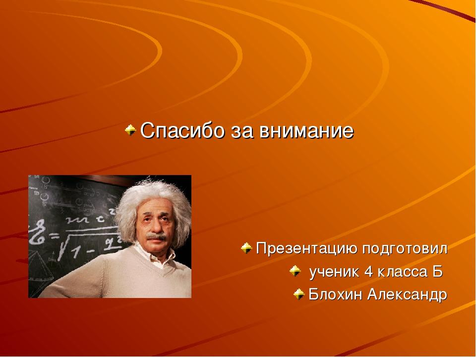 Спасибо за внимание Презентацию подготовил ученик 4 класса Б Блохин Александр
