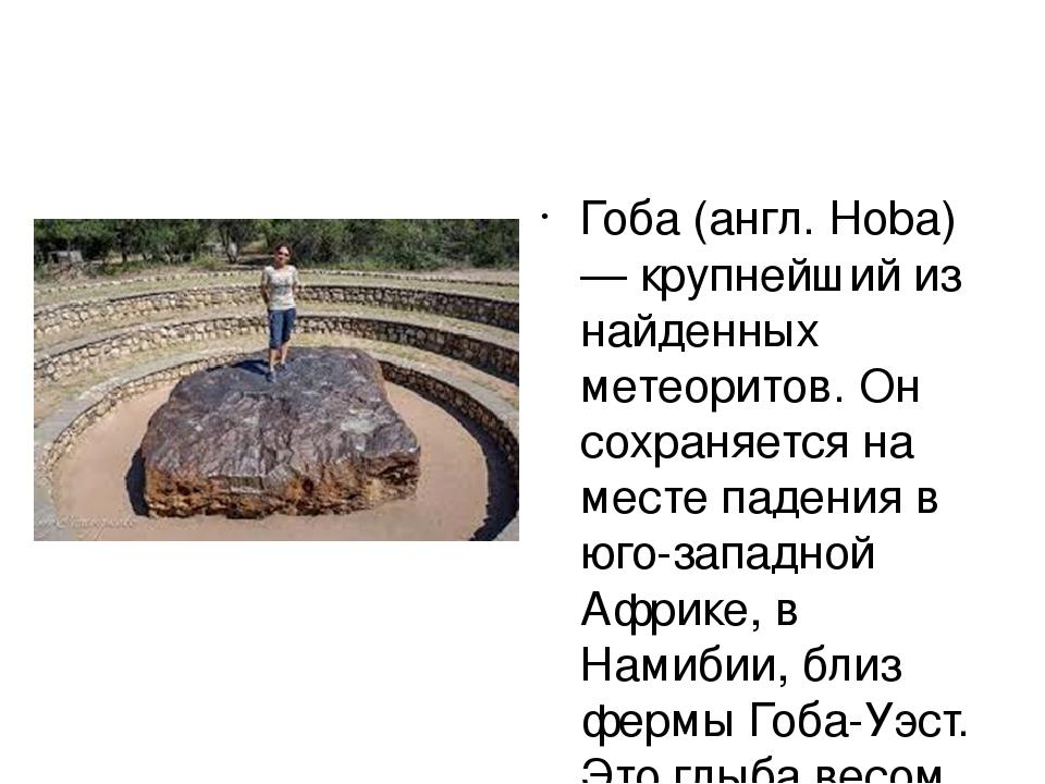 Гоба (англ. Hoba) — крупнейший из найденных метеоритов. Он сохраняется на ме...