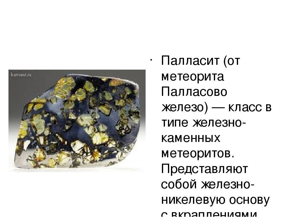 Палласит (от метеорита Палласово железо) — класс в типе железно-каменных мет...