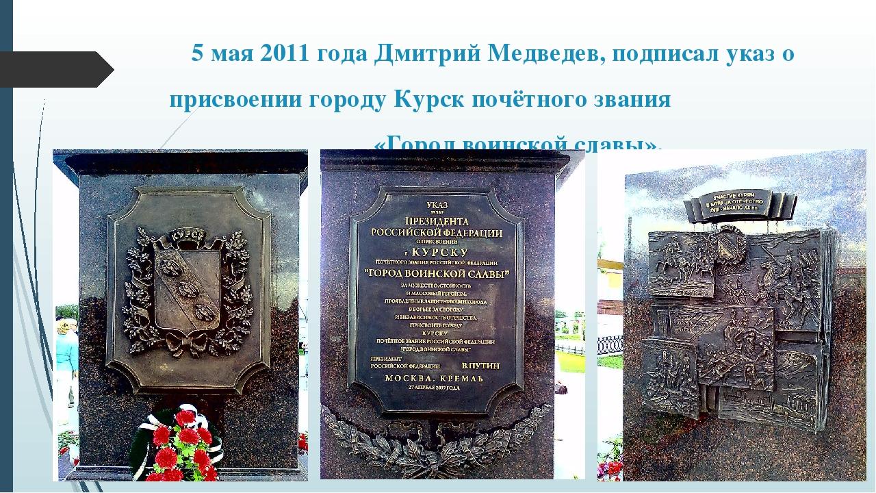 5 мая 2011 года Дмитрий Медведев, подписал указ о присвоении городу Курск поч...