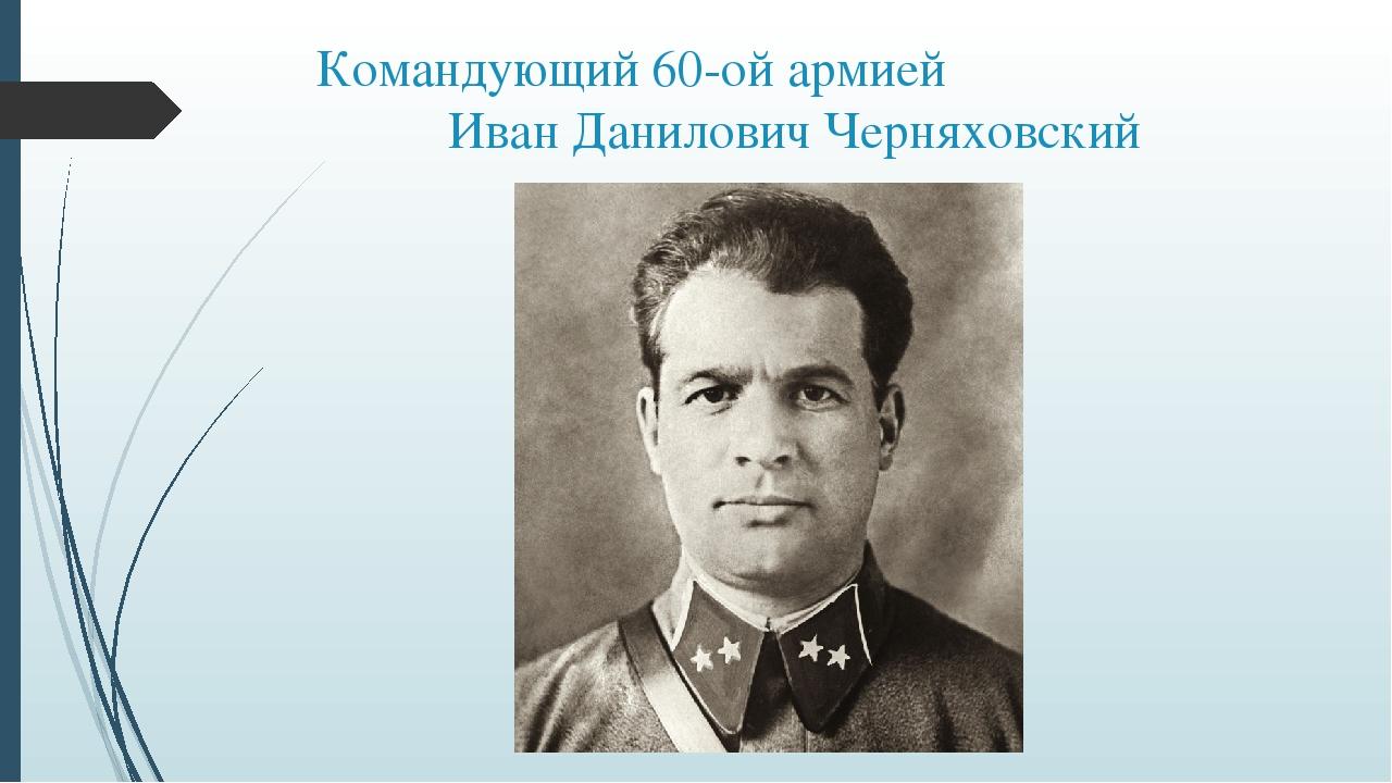 Командующий 60-ой армией Иван Данилович Черняховский