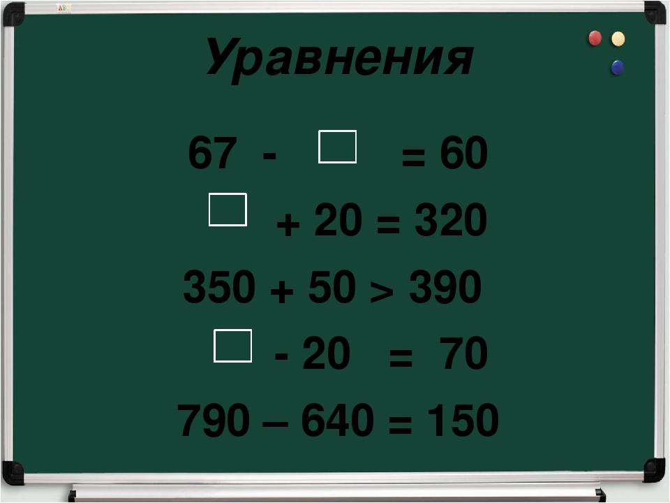 Уравнения 67 - = 60 + 20 = 320 350 + 50 > 390 - 20 = 70 790 – 640 = 150
