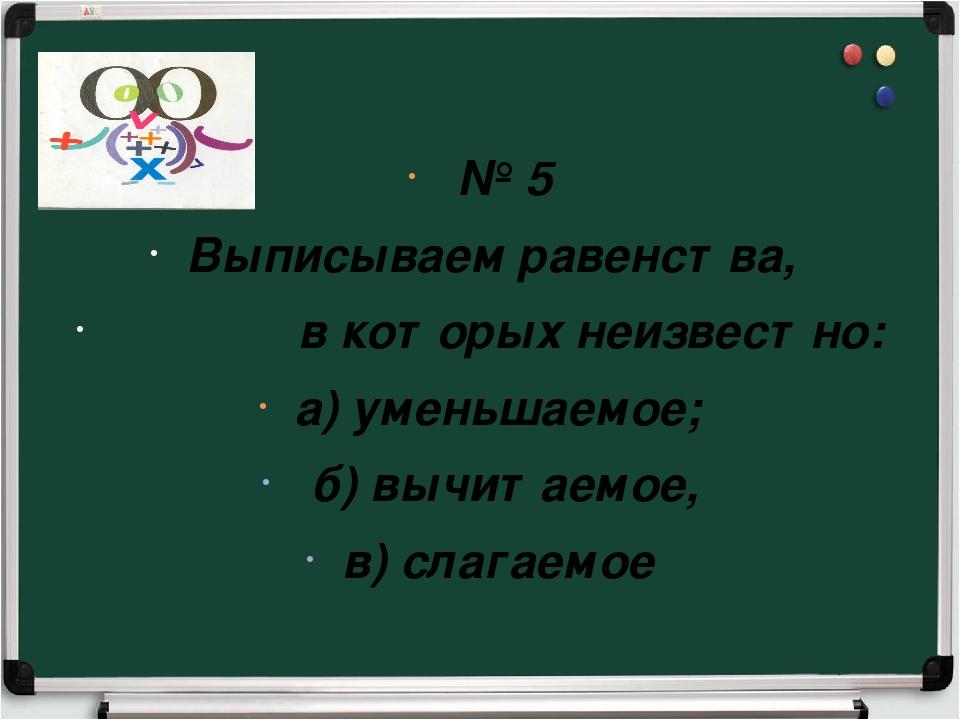 № 5 Выписываем равенства, в которых неизвестно: а) уменьшаемое; б) вычитаемо...