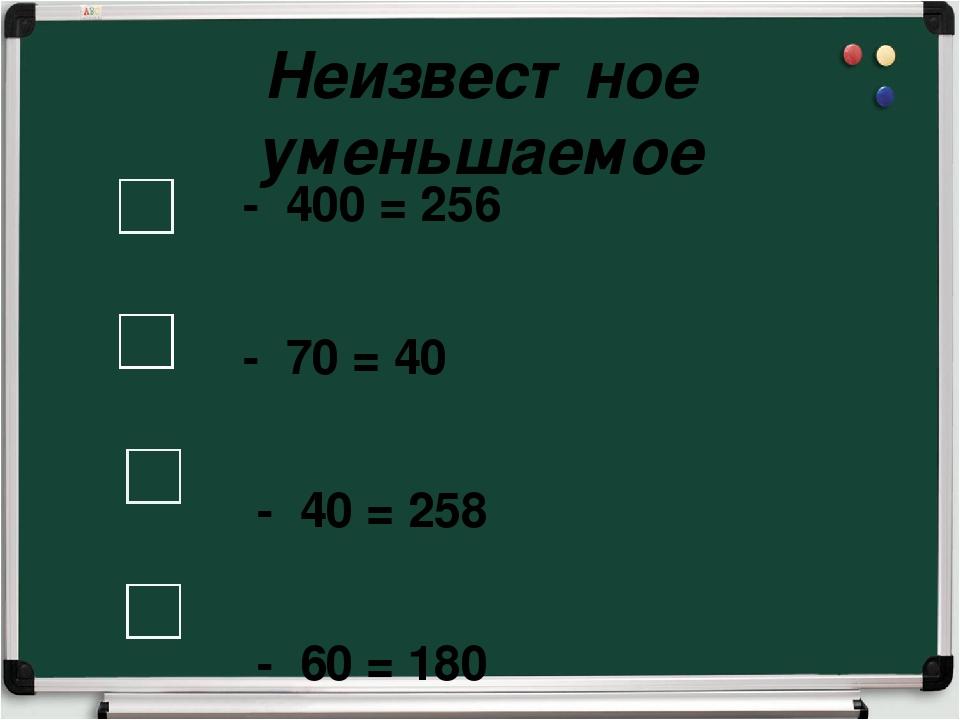 Неизвестное уменьшаемое - 400 = 256 - 70 = 40 - 40 = 258 - 60 = 180