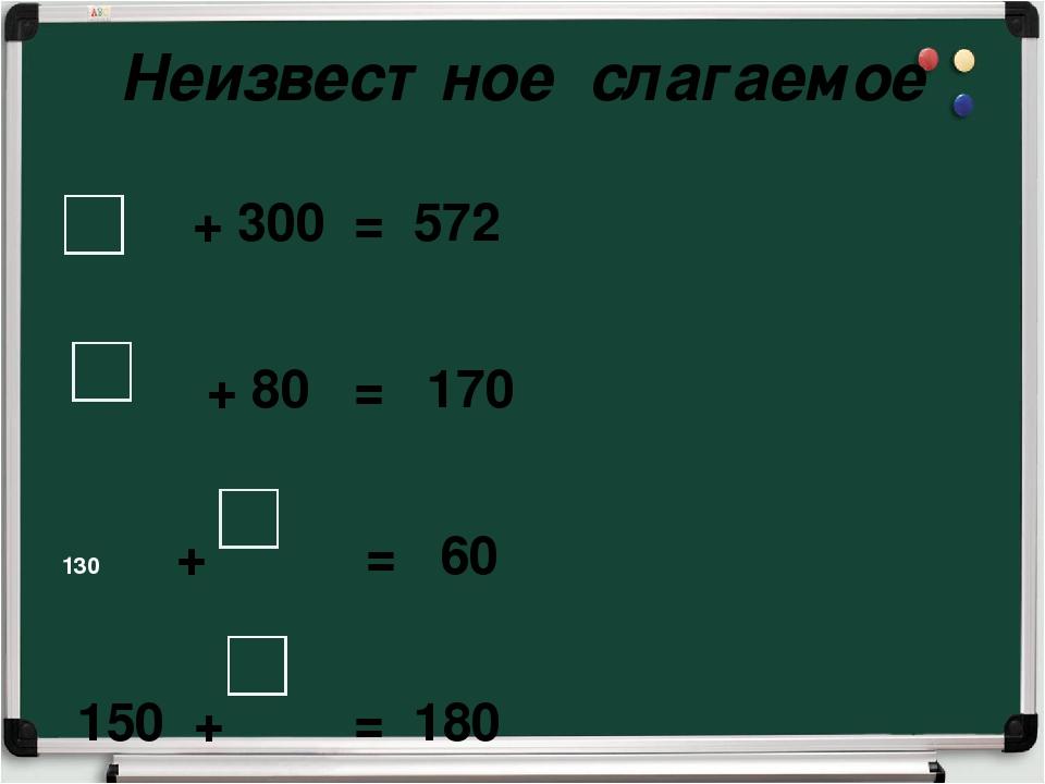 Неизвестное слагаемое + 300 = 572 + 80 = 170 + = 60 150 + = 180