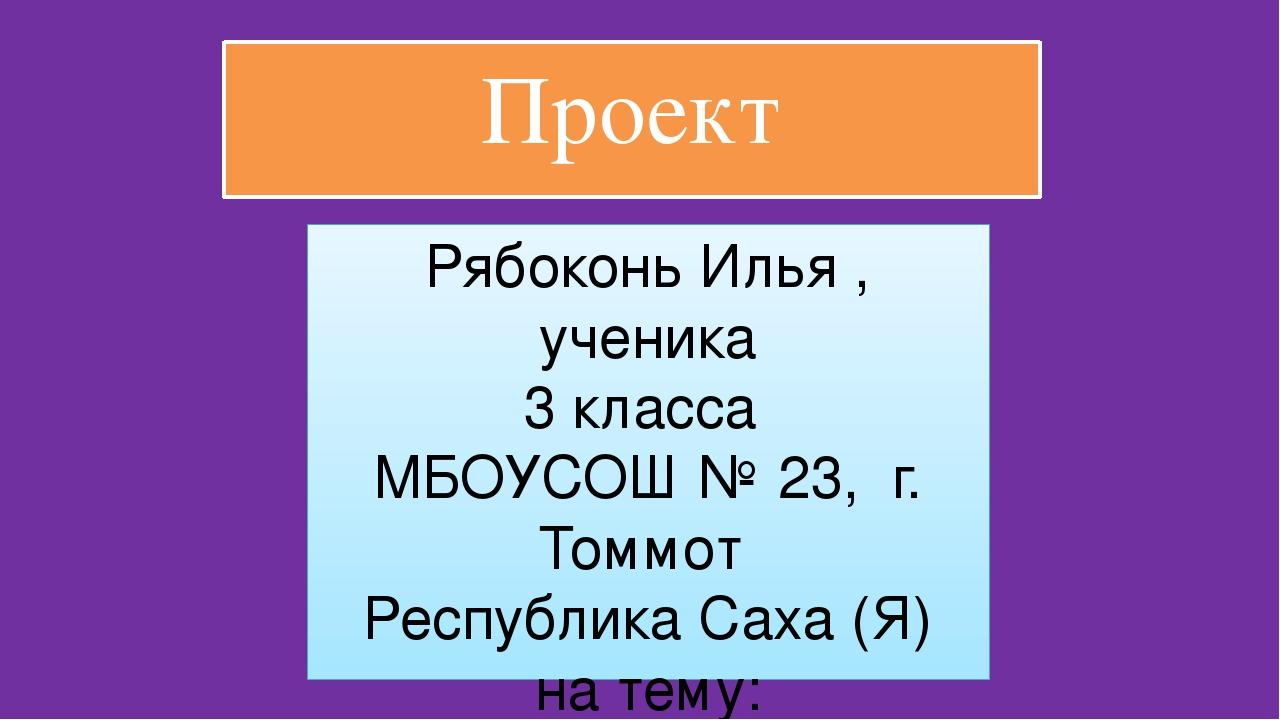 Проект Рябоконь Илья , ученика 3 класса МБОУСОШ № 23, г. Томмот Республика Са...