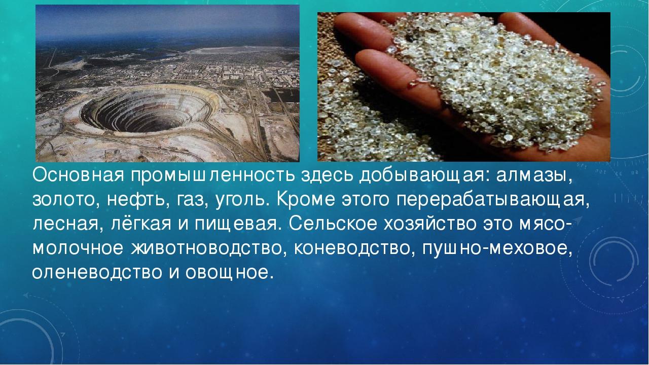 Основная промышленность здесь добывающая: алмазы, золото, нефть, газ, уголь....