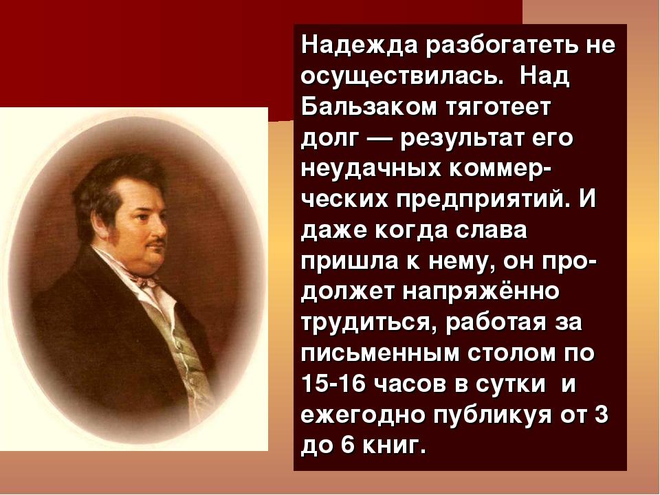 Надежда разбогатеть не осуществилась. Над Бальзаком тяготеет долг— результат...