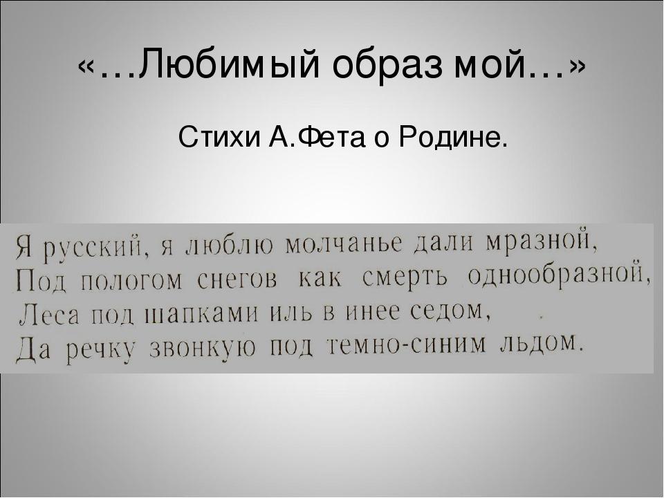 «…Любимый образ мой…» Стихи А.Фета о Родине.