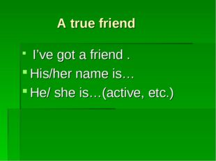 A true friend I've got a friend . His/her name is… He/ she is…(active, etc.)