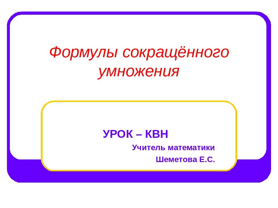 Формулы сокращённого умножения УРОК – КВН Учитель математики Шеметова Е.С.