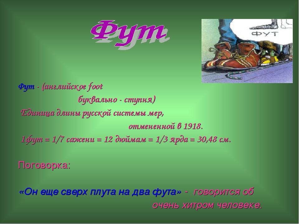 Фут - (английское foot буквально - ступня) Единица длины русской системы мер...