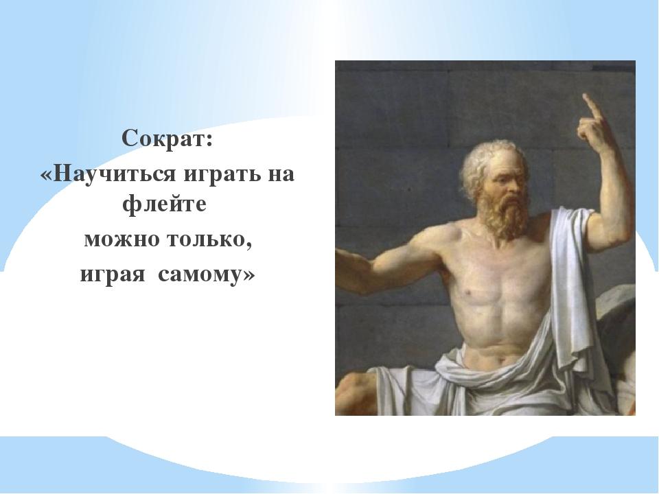 Сократ: «Научиться играть на флейте можно только, играя самому»