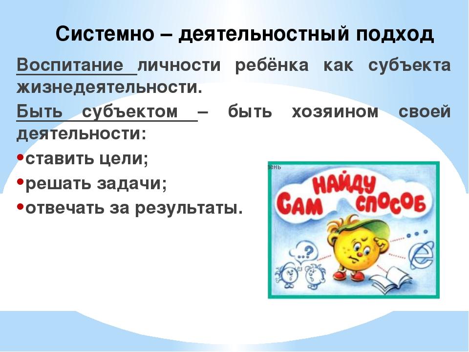 Системно – деятельностный подход Воспитание личности ребёнка как субъекта жиз...