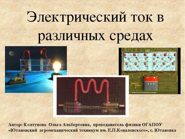 Электрический ток в различных средах Автор: Колтунова Ольга Альбертовна, преп.