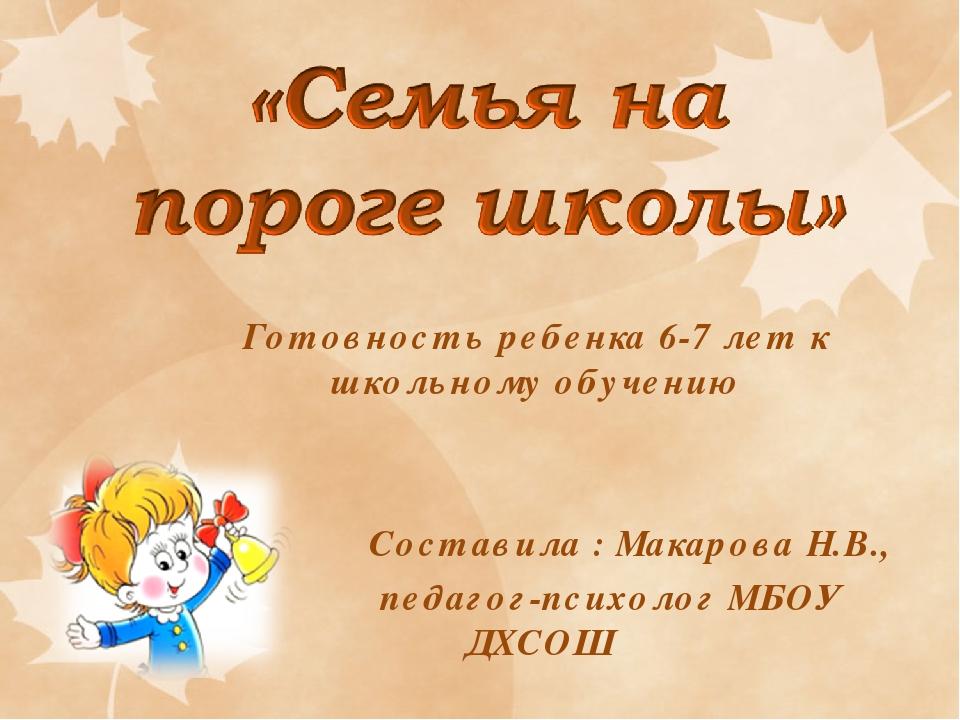 Готовность ребенка 6-7 лет к школьному обучению Составила : Макарова Н.В., пе...