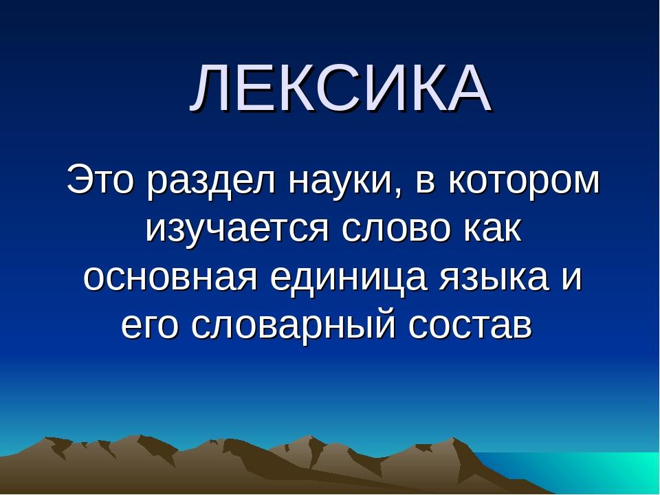 ЛЕКСИКА Это раздел науки, в котором изучается слово как основная единица язык...