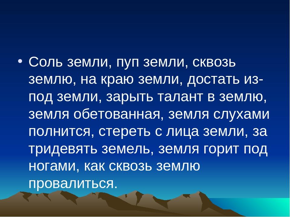 Соль земли, пуп земли, сквозь землю, на краю земли, достать из-под земли, зар...