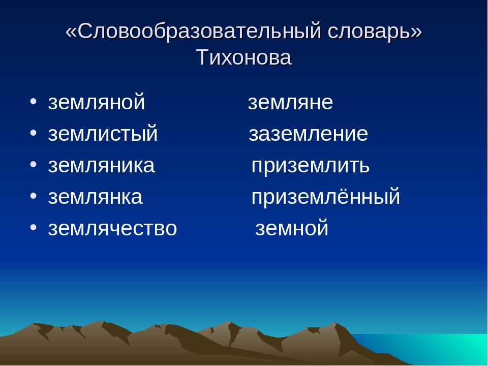«Словообразовательный словарь» Тихонова земляной земляне землистый заземление...