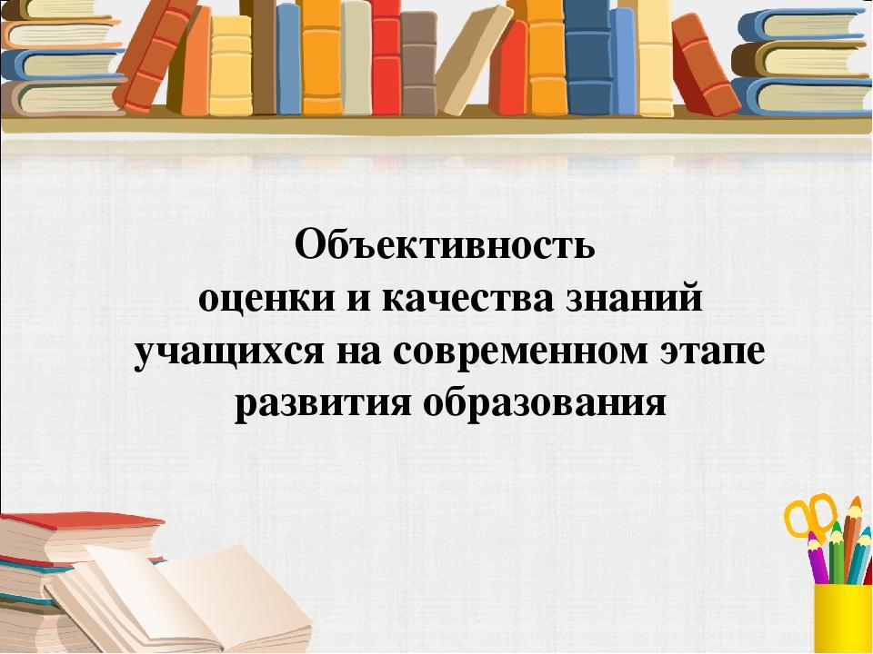 Объективность оценки и качества знаний учащихся на современном этапе развития...