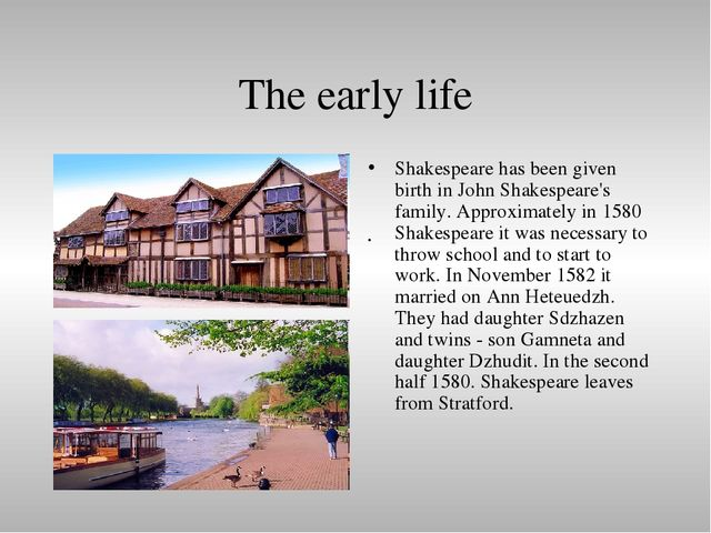 shakespeare early life Early life of william shakespeare many people look at their early life, as a part of their life, that shaped the person they are today this is, arguably, true for william shakespeare from his religious upbringings, to his early education, and.