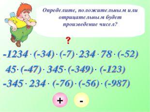 Определите, положительным или отрицательным будет произведение чисел? + - + -