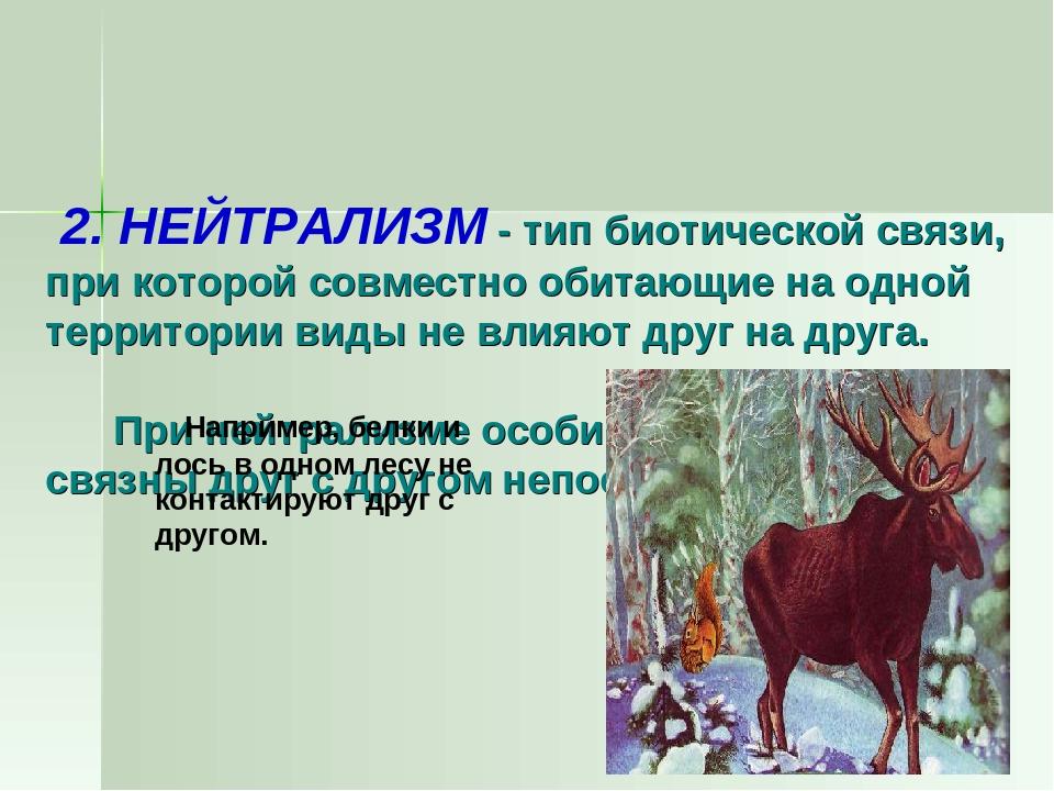 2. НЕЙТРАЛИЗМ - тип биотической связи, при которой совместно обитающие на од...