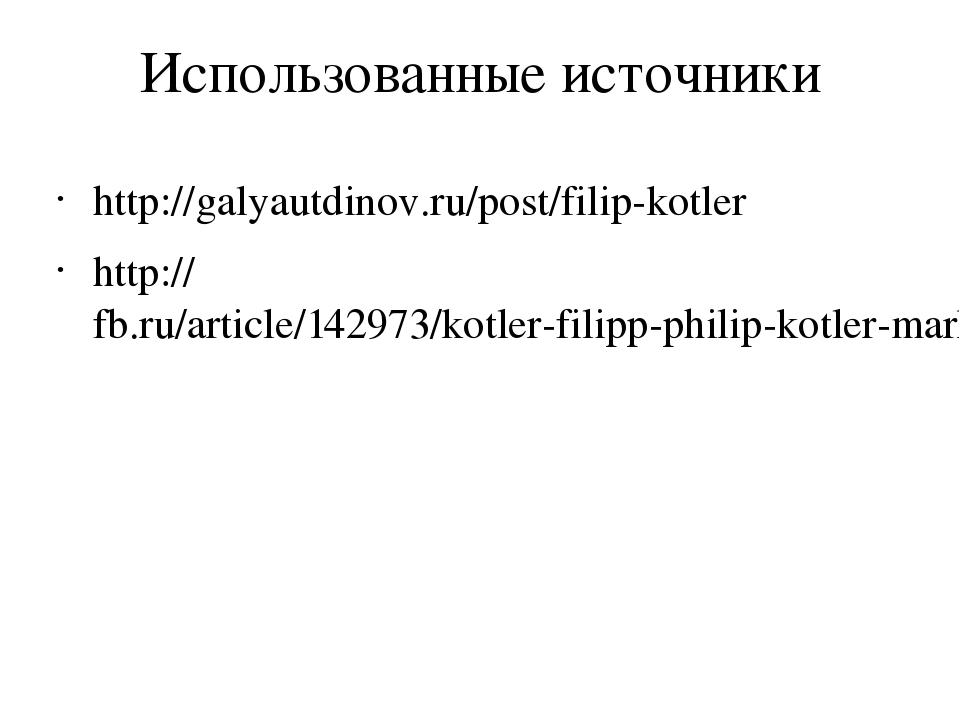 Использованные источники http://galyautdinov.ru/post/filip-kotler http://fb.r...
