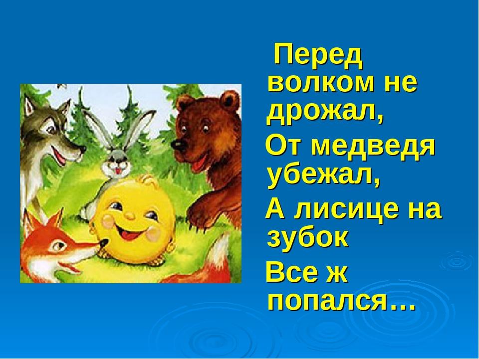 Перед волком не дрожал, От медведя убежал, А лисице на зубок Все ж попался…