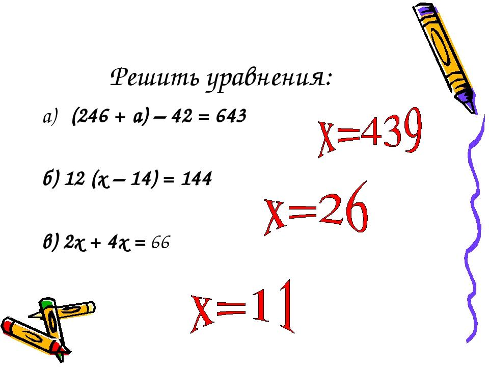 Решить уравнения: а) (246 + а) – 42 = 643 б) 12 (х – 14) = 144 в) 2х + 4х = 66