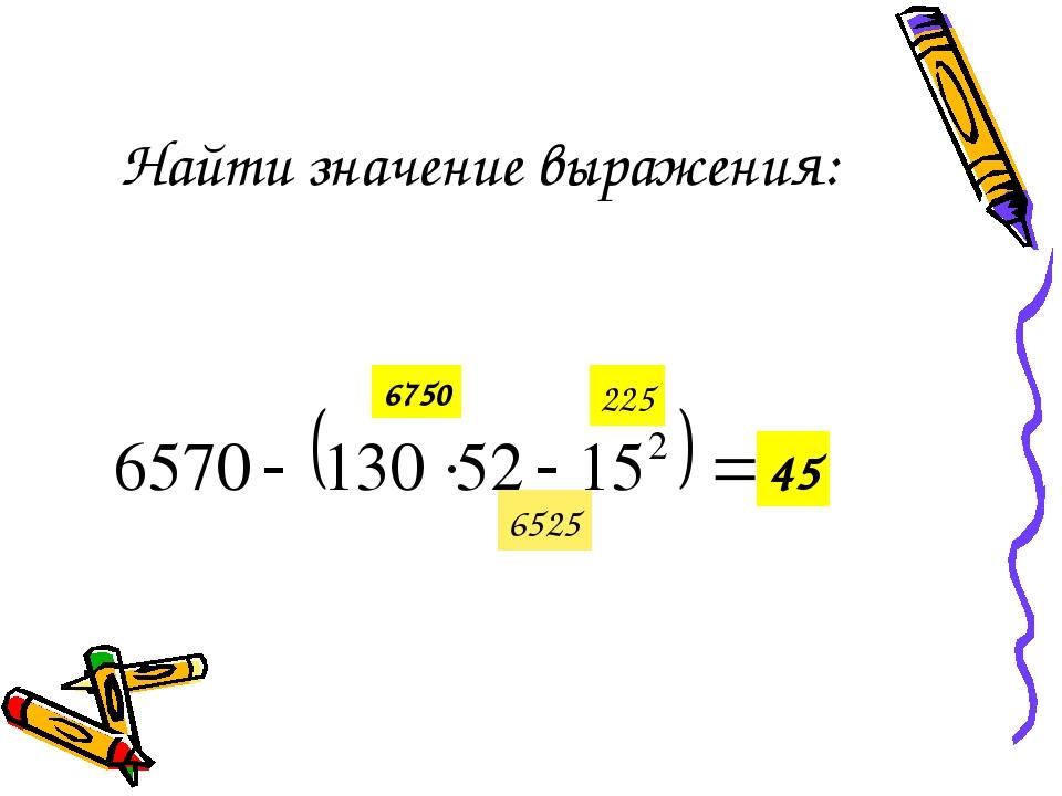 Найти значение выражения: 6750 225 6525 45