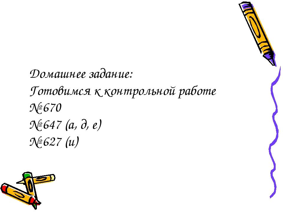 Домашнее задание: Готовимся к контрольной работе № 670 № 647 (а, д, е) № 627...