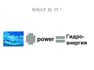 WHAT IS IT ? power Гидро-энергия