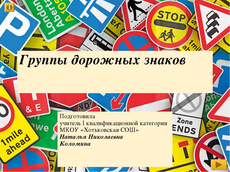 Группы дорожных знаков Подготовила учитель I квалификационной категории МКОУ...