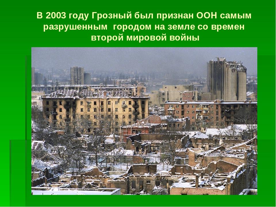 В 2003 году Грозный был признан ООН самым разрушенным городом на земле со вре...