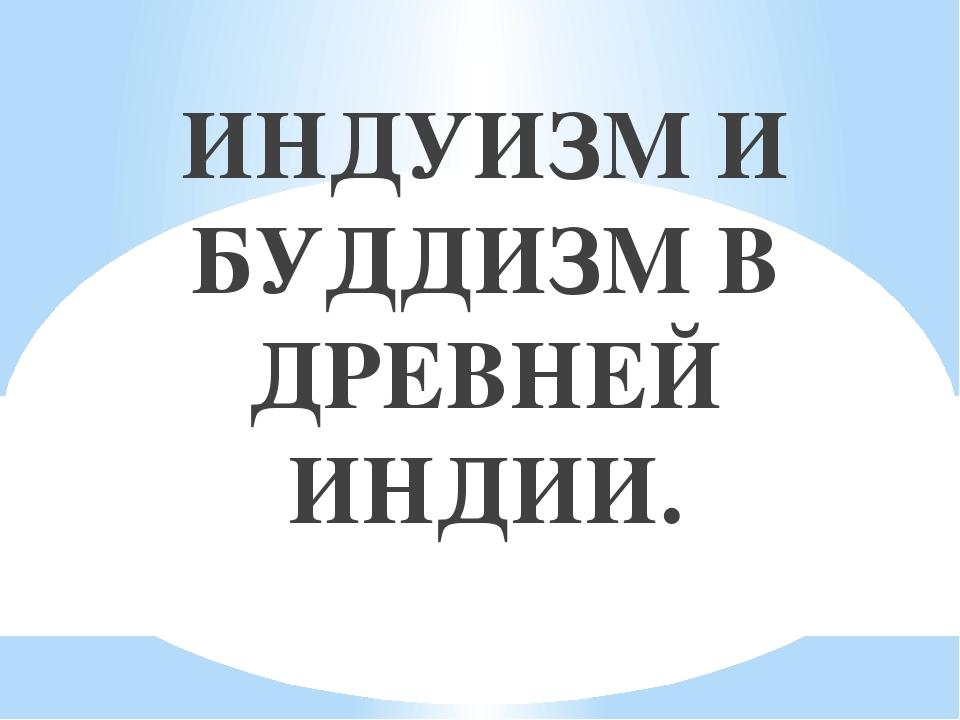 ИНДУИЗМ И БУДДИЗМ В ДРЕВНЕЙ ИНДИИ.